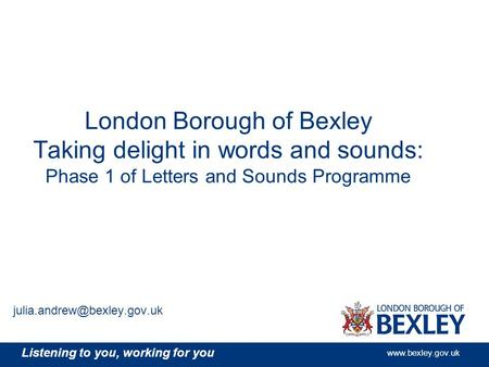 Listening to you, working for you www.bexley.gov.uk London Borough of Bexley Taking delight in words and sounds: Phase 1 of Letters and Sounds Programme.