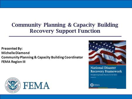 Community Planning & Capacity Building Recovery Support Function Presented By: Michelle Diamond Community Planning & Capacity Building Coordinator FEMA.
