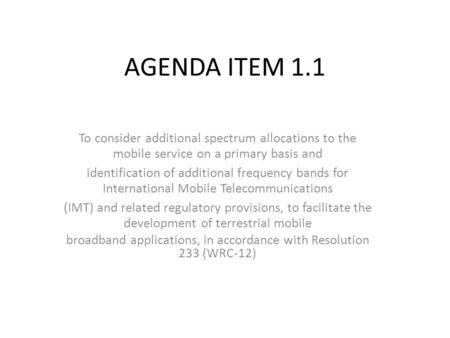 AGENDA ITEM 1.1 To consider additional spectrum allocations to the mobile service on a primary basis and identification of additional frequency bands for.