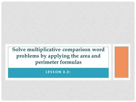 Solve multiplicative comparison word problems by applying the area and perimeter formulas Lesson 3.2: