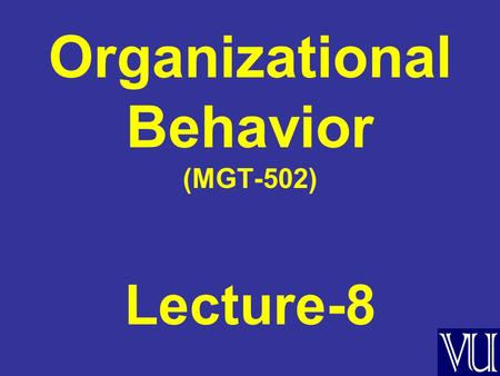 Organizational Behavior (MGT-502) Lecture-8. Summary of Lecture-7.