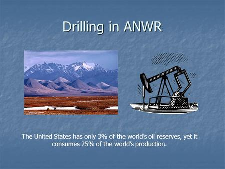 Drilling in ANWR The United States has only 3% of the world's oil reserves, yet it consumes 25% of the world's production.