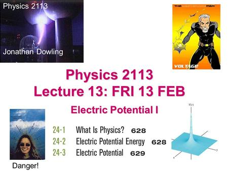 Electric Potential I Physics 2113 Jonathan Dowling Physics 2113 Lecture 13: FRI 13 FEB Danger!
