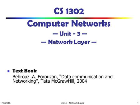 "7/3/2015 Unit-3 : Network Layer 1 CS 1302 Computer Networks — Unit - 3 — — Network Layer — Text Book Behrouz.A. Forouzan, ""Data communication and Networking"","