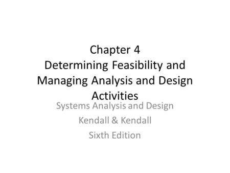 Chapter 4 Determining Feasibility and Managing Analysis and Design Activities Systems Analysis and Design Kendall & Kendall Sixth Edition.