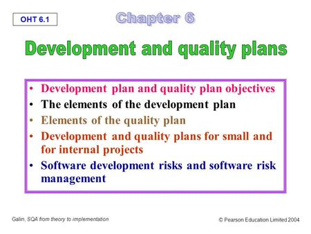 OHT 6.1 Galin, SQA from theory to implementation © Pearson Education Limited 2004 Development plan and quality plan objectives The elements of the development.