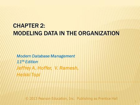 CHAPTER 2: MODELING DATA IN THE ORGANIZATION © 2013 Pearson Education, Inc. Publishing as Prentice Hall 1 Modern Database Management 11 th Edition Jeffrey.