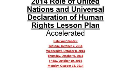 2014 Role of United Nations and Universal Declaration of Human Rights Lesson Plan Accelerated Date your papers: Tuesday, October 7, 2014 Wednesday, October.