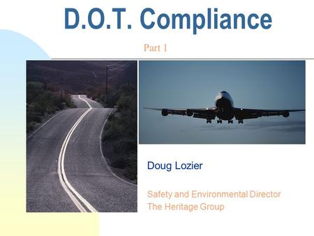 D.O.T. Compliance Doug Lozier Safety and Environmental Director The Heritage Group Part 1.