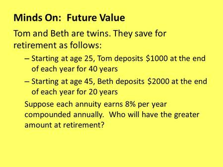 Minds On: Future Value Tom and Beth are twins. They save for retirement as follows: – Starting at age 25, Tom deposits $1000 at the end of each year for.
