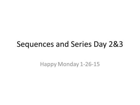 Sequences and Series Day 2&3 Happy Monday 1-26-15.