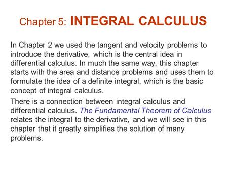 Chapter 5: INTEGRAL CALCULUS In Chapter 2 we used the tangent and velocity problems to introduce the derivative, which is the central idea in differential.