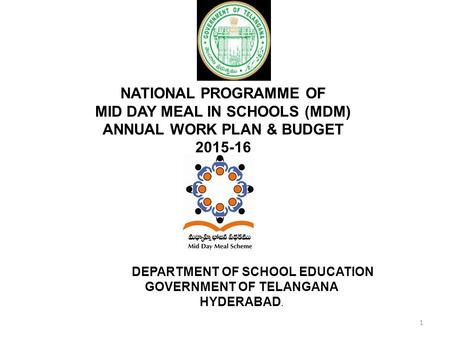 NATIONAL PROGRAMME OF MID DAY MEAL IN SCHOOLS (MDM) ANNUAL WORK PLAN & BUDGET 2015-16 DEPARTMENT OF SCHOOL EDUCATION GOVERNMENT OF TELANGANA HYDERABAD.