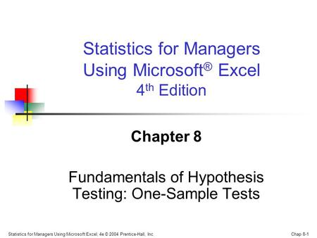 Statistics for Managers Using Microsoft Excel, 4e © 2004 Prentice-Hall, Inc. Chap 8-1 Chapter 8 Fundamentals of Hypothesis Testing: One-Sample Tests Statistics.