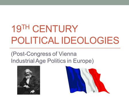 19 TH CENTURY POLITICAL IDEOLOGIES (Post-Congress of Vienna Industrial Age Politics in Europe)