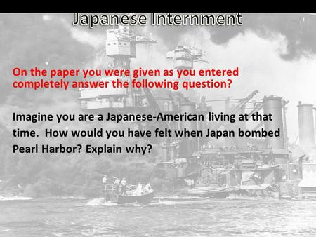 On the paper you were given as you entered completely answer the following question? Imagine you are a Japanese-American living at that time. How would.
