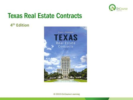 Texas Real Estate Contracts 4 th Edition © 2015 OnCourse Learning.