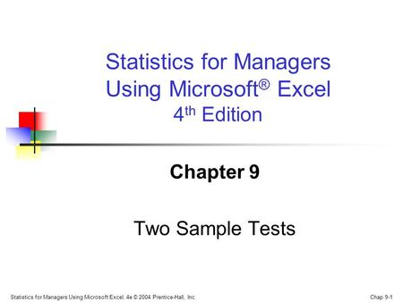 Statistics for Managers Using Microsoft Excel, 4e © 2004 Prentice-Hall, Inc. Chap 9-1 Chapter 9 Two Sample Tests Statistics for Managers Using Microsoft.