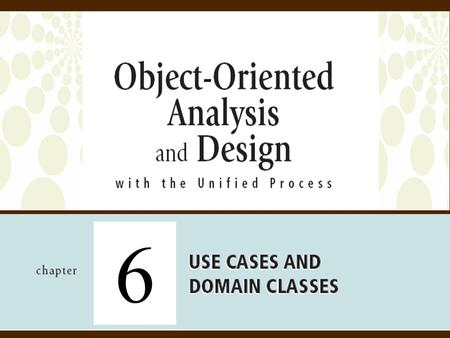 6. 2Object-Oriented Analysis and Design with the Unified Process Objectives  Explain how events can be used to identify use cases that define requirements.