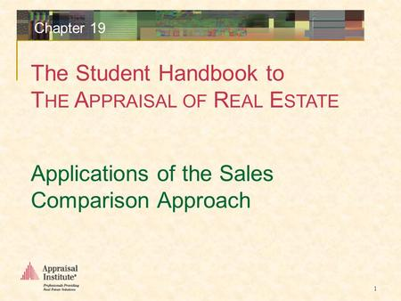 The Student Handbook to T HE A PPRAISAL OF R EAL E STATE 1 Chapter 19 Applications of the Sales Comparison Approach.