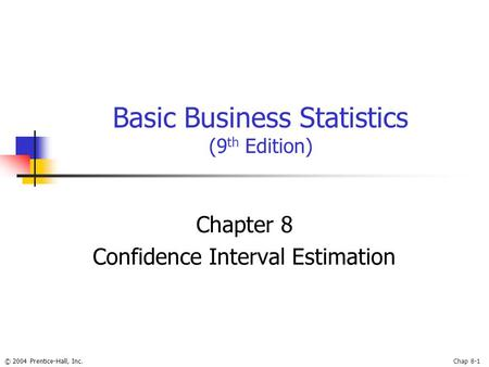 © 2004 Prentice-Hall, Inc.Chap 8-1 Basic Business Statistics (9 th Edition) Chapter 8 Confidence Interval Estimation.