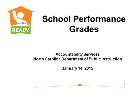 Accountability Services North Carolina Department of Public Instruction January 14, 2015 School Performance Grades.