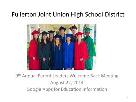 Fullerton Joint Union High School District 9 th Annual Parent Leaders Welcome Back Meeting August 22, 2014 Google Apps for Education Information 1.