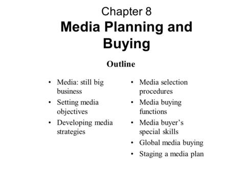 Chapter 8 Media Planning and Buying Media: still big business Setting media objectives Developing media strategies Media selection procedures Media buying.