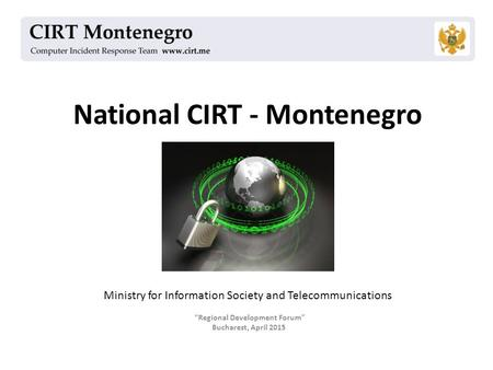 "National CIRT - Montenegro ""Regional Development Forum"" Bucharest, April 2015 Ministry for Information Society and Telecommunications."