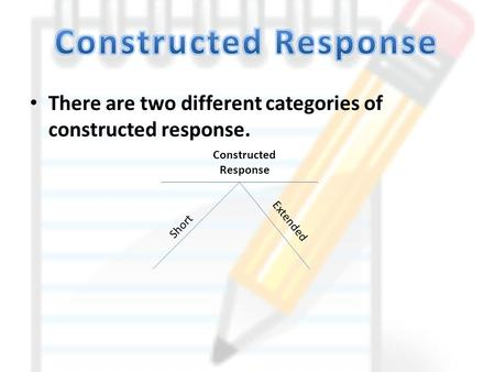 There are two different categories of constructed response. Constructed Response Short Extended.