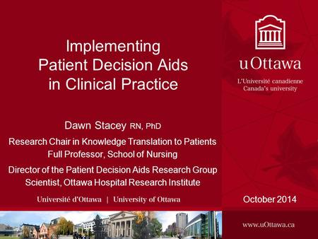 Implementing Patient Decision Aids in Clinical Practice October 2014 Dawn Stacey RN, PhD Research Chair in Knowledge Translation to Patients Full Professor,