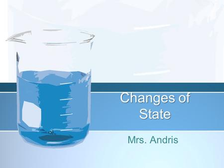 Changes of State Mrs. Andris. 5 Changes of State Sublimation –Solid turns directly into a gas Condensation –Gas changes to a liquid Evaporation –Liquid.