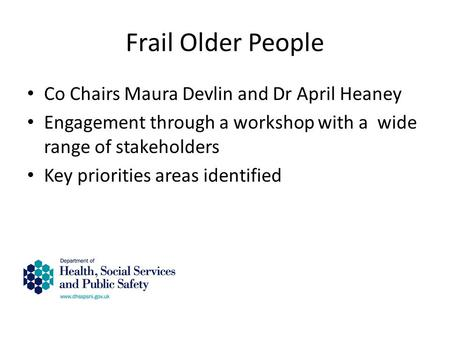 Frail Older People Co Chairs Maura Devlin and Dr April Heaney Engagement through a workshop with a wide range of stakeholders Key priorities areas identified.