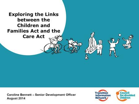 Exploring the Links between the Children and Families Act and the Care Act Caroline Bennett – Senior Development Officer August 2014.
