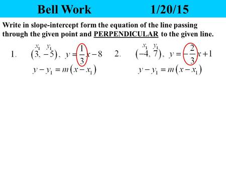 Bell Work			1/20/15 Write in slope-intercept form the equation of the line passing through the given point and PERPENDICULAR to the given line.