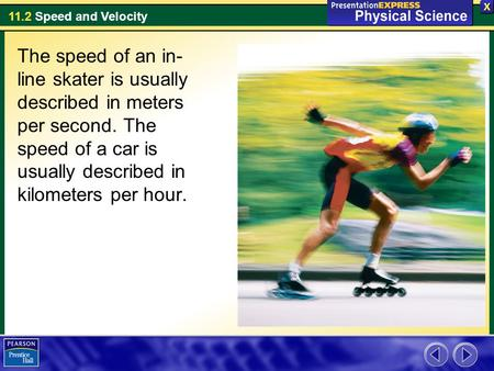 The speed of an in-line skater is usually described in meters per second. The speed of a car is usually described in kilometers per hour.
