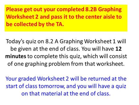 Today's quiz on 8.2 A Graphing Worksheet 1 will be given at the end of class. You will have 12 minutes to complete this quiz, which will consist of one.