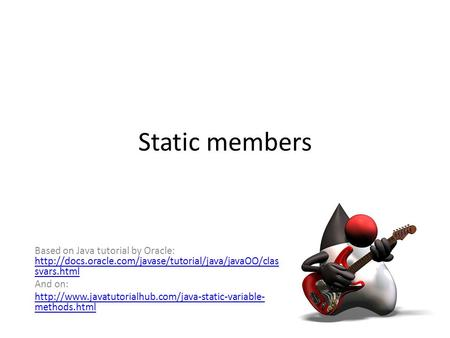 Static members Based on Java tutorial by Oracle:  svars.html