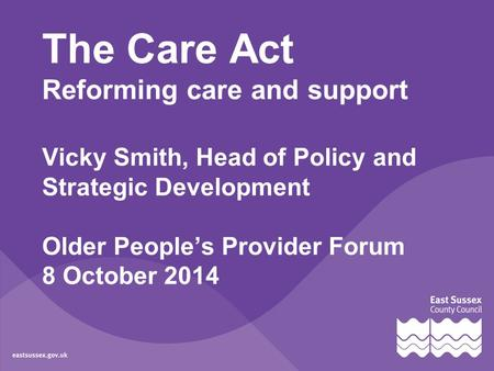 The Care Act Reforming care and support Vicky Smith, Head of Policy and Strategic Development Older People's Provider Forum 8 October 2014.