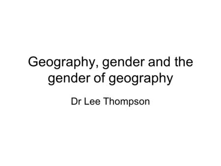 Geography, gender and the gender of geography Dr Lee Thompson.