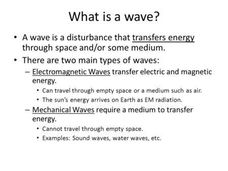 What is a wave? A wave is a disturbance that transfers energy through space and/or some medium. There are two main types of waves: – Electromagnetic Waves.