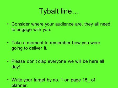 Tybalt line… Consider where your audience are, they all need to engage with you. Take a moment to remember how you were going to deliver it. Please don't.
