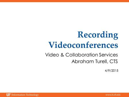 Www.it.ufl.edu Recording Videoconferences Video & Collaboration Services Abraham Turell, CTS 4/9/2015.