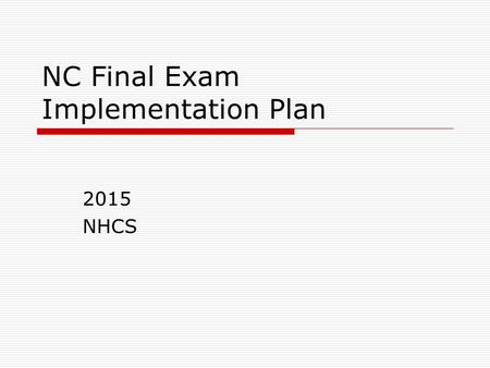 NC Final Exam Implementation Plan 2015 NHCS. Rationale  The schedule is designed to parallel the secure and controlled manner in which end-of-grade assessments.