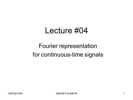 Meiling chensignals & systems1 Lecture #04 Fourier representation for continuous-time signals.