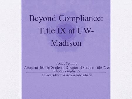 Beyond Compliance: Title IX at UW- Madison Tonya Schmidt Assistant Dean of Students, Director of Student Title IX & Clery Compliance University of Wisconsin-Madison.