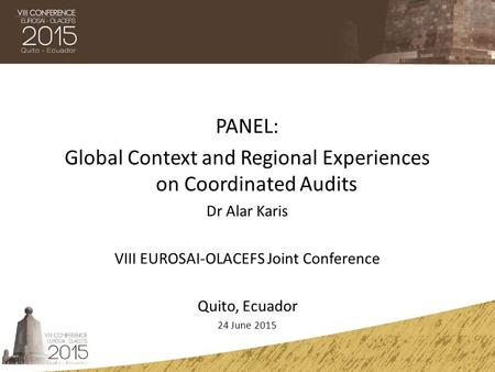PANEL: Global Context and Regional Experiences on Coordinated Audits Dr Alar Karis VIII EUROSAI-OLACEFS Joint Conference Quito, Ecuador 24 June 2015.