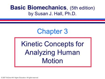 © 2007 McGraw-Hill Higher Education. All rights reserved. Basic Biomechanics, (5th edition) by Susan J. Hall, Ph.D. Chapter 3 Kinetic Concepts for Analyzing.