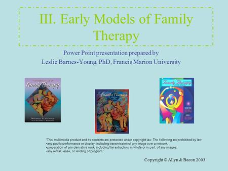 Copyright © Allyn & Bacon 2003 III. Early Models of Family Therapy Power Point presentation prepared by Leslie Barnes-Young, PhD, Francis Marion University.