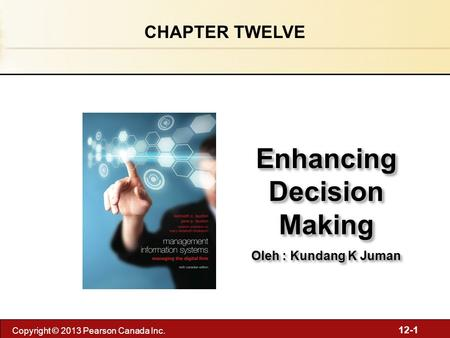 12-1 Copyright © 2013 Pearson Canada Inc. Enhancing Decision Making Oleh : Kundang K Juman Enhancing Decision Making Oleh : Kundang K Juman CHAPTER TWELVE.